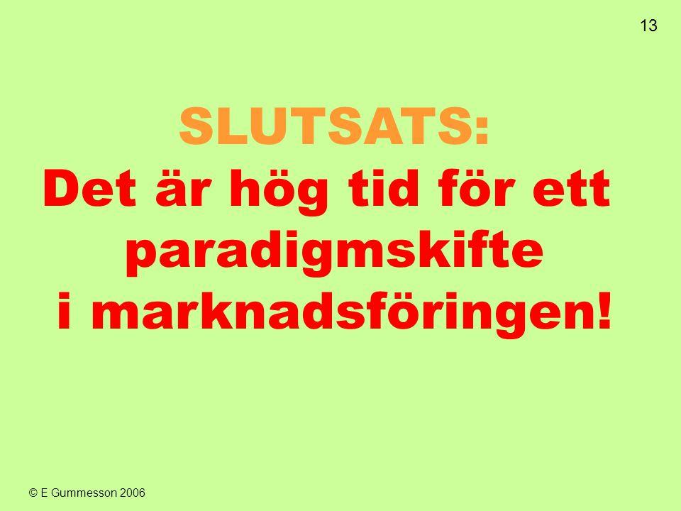 13 © E Gummesson 2006 SLUTSATS: Det är hög tid för ett paradigmskifte i marknadsföringen!