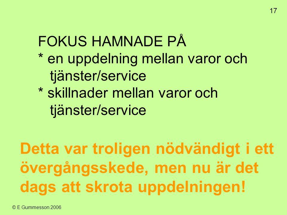 17 © E Gummesson 2006 FOKUS HAMNADE PÅ * en uppdelning mellan varor och tjänster/service * skillnader mellan varor och tjänster/service Detta var trol
