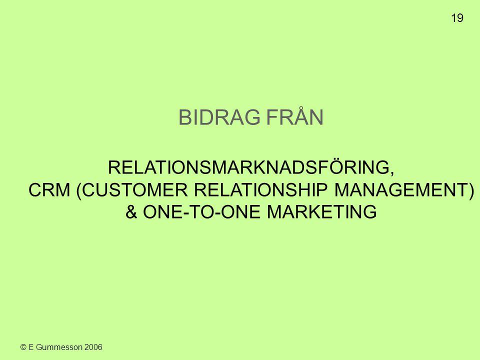 19 © E Gummesson 2006 BIDRAG FRÅN RELATIONSMARKNADSFÖRING, CRM (CUSTOMER RELATIONSHIP MANAGEMENT) & ONE-TO-ONE MARKETING