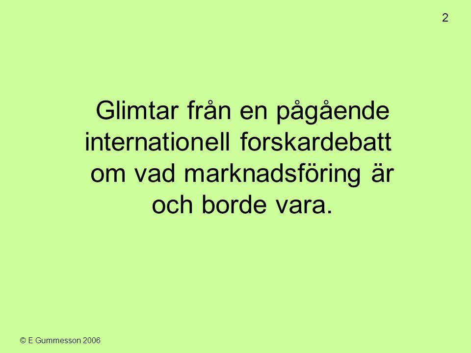 2 © E Gummesson 2006 Glimtar från en pågående internationell forskardebatt om vad marknadsföring är och borde vara.