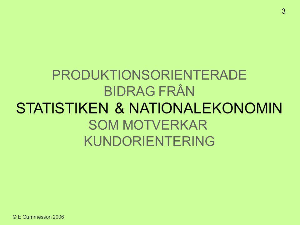 3 © E Gummesson 2006 PRODUKTIONSORIENTERADE BIDRAG FRÅN STATISTIKEN & NATIONALEKONOMIN SOM MOTVERKAR KUNDORIENTERING