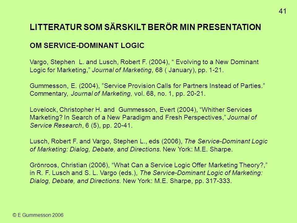 """41 © E Gummesson 2006 LITTERATUR SOM SÄRSKILT BERÖR MIN PRESENTATION OM SERVICE-DOMINANT LOGIC Vargo, Stephen L. and Lusch, Robert F. (2004), """" Evolvi"""