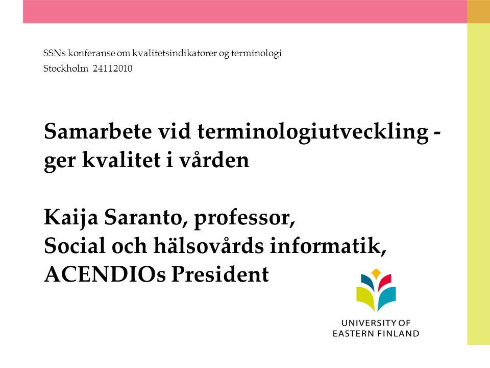 Samarbete vid terminologiutveckling - ger kvalitet i vården Kaija Saranto, professor, Social och hälsovårds informatik, ACENDIOs President SSNs konferanse om kvalitetsindikatorer og terminologi Stockholm 24112010