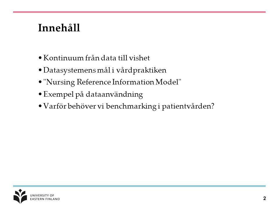 2 Innehåll •Kontinuum från data till vishet •Datasystemens mål i vårdpraktiken • Nursing Reference Information Model •Exempel på dataanvändning •Varför behöver vi benchmarking i patientvården?