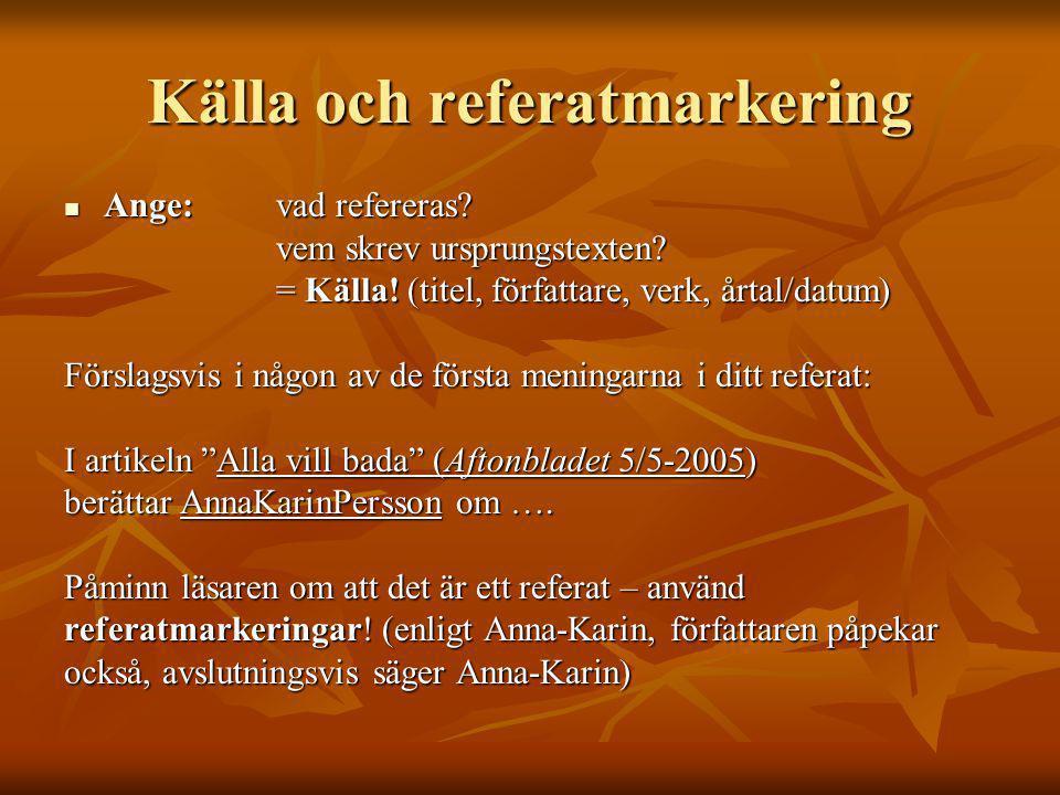 Källa och referatmarkering  Ange:vad refereras? vem skrev ursprungstexten? = Källa! (titel, författare, verk, årtal/datum) Förslagsvis i någon av de
