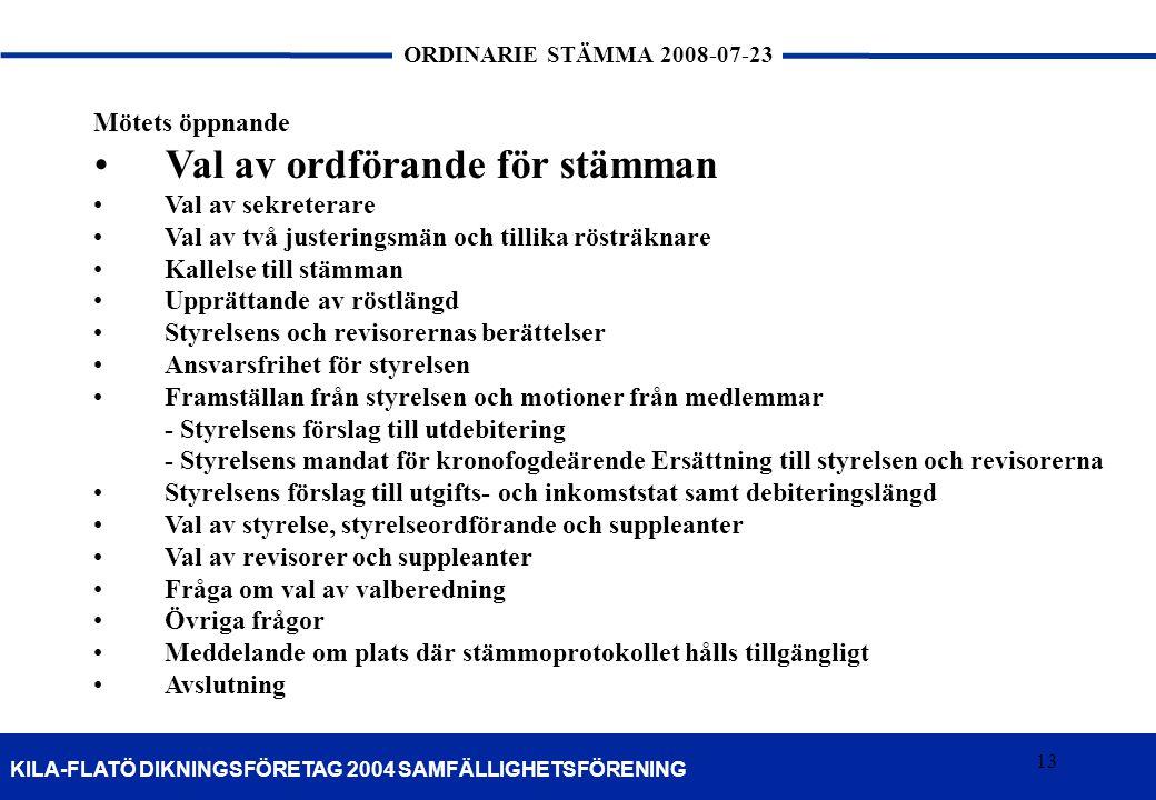 13 KILA-FLATÖ DIKNINGSFÖRETAG 2004 SAMFÄLLIGHETSFÖRENING ORDINARIE STÄMMA 2008-07-23 13 Mötets öppnande •Val av ordförande för stämman •Val av sekrete