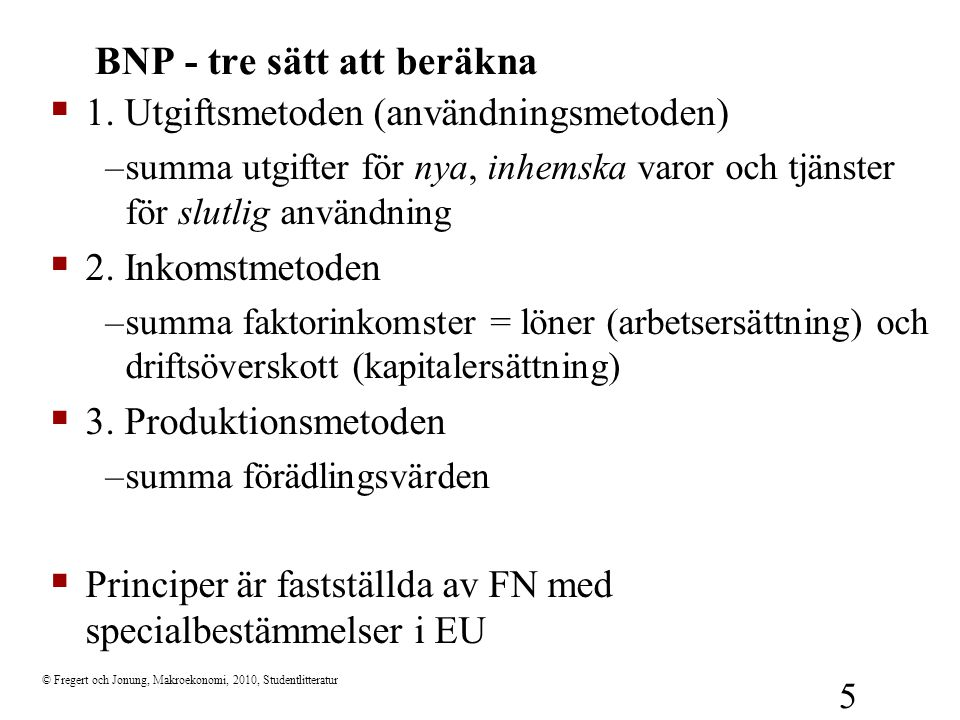 © Fregert och Jonung, Makroekonomi, 2010, Studentlitteratur 6 Utgiftsmetoden  C = privat konsumtion (hushåll)  I = investeringar (företag)  I L = lagerinvesteringar (företag)  G = offentlig konsumtion och investeringar (offentlig sektor)  X = export (utlandet)  IM = Import (hushåll, företag och offentlig sektor)  BNP-identiteten: Y= BNP = utgifter = (C-C IM ) + (I-I IM ) + (I L – I L,IM )+ (G –G IM ) + (X- X IM ) = C + I + I L + G + X - IM = C + I + I L + G + NX