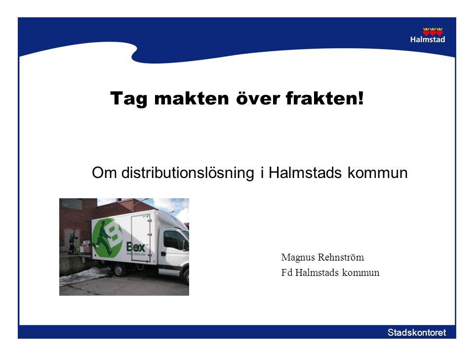 Stadskontoret Tag makten över frakten! Om distributionslösning i Halmstads kommun Magnus Rehnström Fd Halmstads kommun