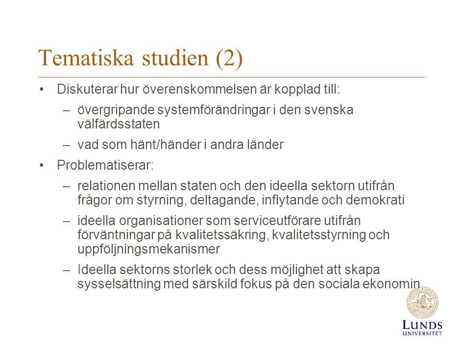 Tematiska studien (2) •Diskuterar hur överenskommelsen är kopplad till: –övergripande systemförändringar i den svenska välfärdsstaten –vad som hänt/händer i andra länder •Problematiserar: –relationen mellan staten och den ideella sektorn utifrån frågor om styrning, deltagande, inflytande och demokrati –ideella organisationer som serviceutförare utifrån förväntningar på kvalitetssäkring, kvalitetsstyrning och uppföljningsmekanismer –Ideella sektorns storlek och dess möjlighet att skapa sysselsättning med särskild fokus på den sociala ekonomin