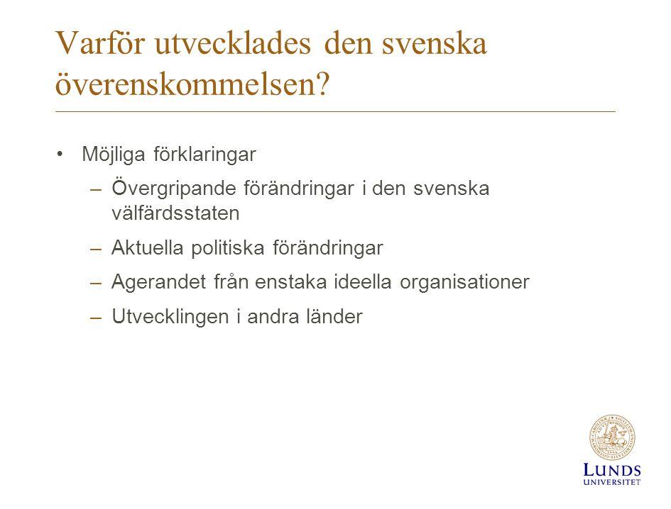 Varför utvecklades den svenska överenskommelsen? •Möjliga förklaringar –Övergripande förändringar i den svenska välfärdsstaten –Aktuella politiska för