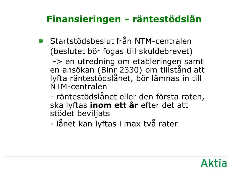 Finansieringen - räntestödslån lStartstödsbeslut från NTM-centralen (beslutet bör fogas till skuldebrevet) -> en utredning om etableringen samt en ansökan (Blnr 2330) om tillstånd att lyfta räntestödslånet, bör lämnas in till NTM-centralen - räntestödslånet eller den första raten, ska lyftas inom ett år efter det att stödet beviljats - lånet kan lyftas i max två rater
