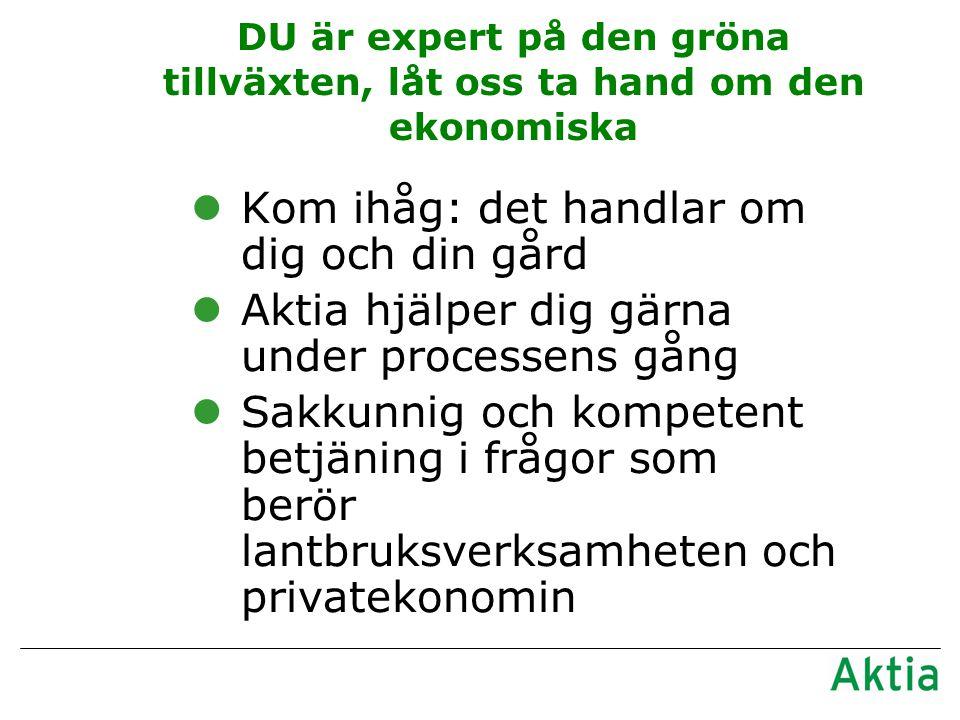 DU är expert på den gröna tillväxten, låt oss ta hand om den ekonomiska lKom ihåg: det handlar om dig och din gård lAktia hjälper dig gärna under processens gång lSakkunnig och kompetent betjäning i frågor som berör lantbruksverksamheten och privatekonomin