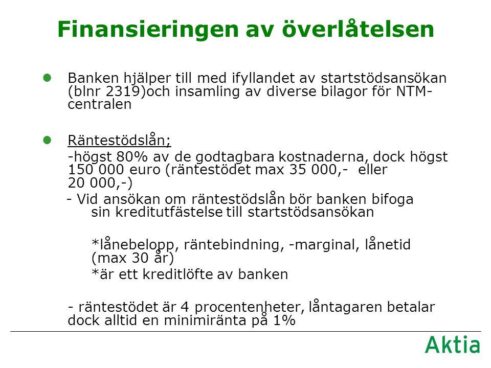 Finansieringen av överlåtelsen lBanken hjälper till med ifyllandet av startstödsansökan (blnr 2319)och insamling av diverse bilagor för NTM- centralen lRäntestödslån; -högst 80% av de godtagbara kostnaderna, dock högst 150 000 euro (räntestödet max 35 000,- eller 20 000,-) - Vid ansökan om räntestödslån bör banken bifoga sin kreditutfästelse till startstödsansökan *lånebelopp, räntebindning, -marginal, lånetid (max 30 år) *är ett kreditlöfte av banken - räntestödet är 4 procentenheter, låntagaren betalar dock alltid en minimiränta på 1%