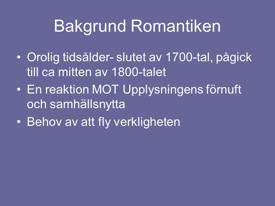 Bakgrund Romantiken •Orolig tidsålder- slutet av 1700-tal, pågick till ca mitten av 1800-talet •En reaktion MOT Upplysningens förnuft och samhällsnytt
