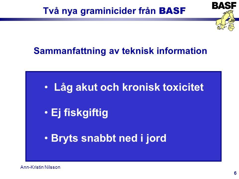 Ann-Kristin Nilsson 6 Två nya graminicider från BASF Sammanfattning av teknisk information • Låg akut och kronisk toxicitet • Ej fiskgiftig • Bryts snabbt ned i jord