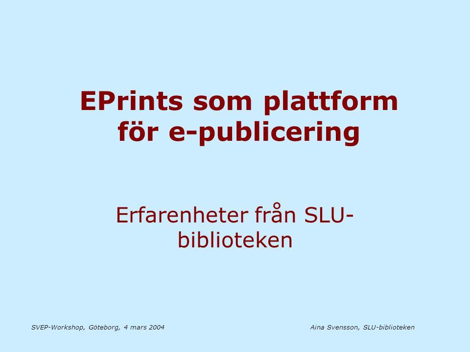 Aina Svensson, SLU-bibliotekenSVEP-Workshop, Göteborg, 4 mars 2004 Våra erfarenheter av EPrints •Användarvänligt system •Väl fungerande arbetsflöde •Anpassningsbart - efter behov Problem.