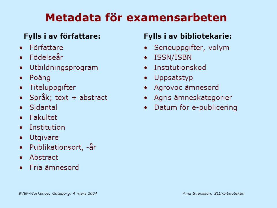 Aina Svensson, SLU-bibliotekenSVEP-Workshop, Göteborg, 4 mars 2004 Metadata för examensarbeten •Författare •Födelseår •Utbildningsprogram •Poäng •Titeluppgifter •Språk; text + abstract •Sidantal •Fakultet •Institution •Utgivare •Publikationsort, -år •Abstract •Fria ämnesord •Serieuppgifter, volym •ISSN/ISBN •Institutionskod •Uppsatstyp •Agrovoc ämnesord •Agris ämneskategorier •Datum för e-publicering Fylls i av författare:Fylls i av bibliotekarie: