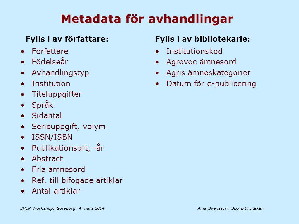Aina Svensson, SLU-bibliotekenSVEP-Workshop, Göteborg, 4 mars 2004 Metadata för avhandlingar •Författare •Födelseår •Avhandlingstyp •Institution •Titeluppgifter •Språk •Sidantal •Serieuppgift, volym •ISSN/ISBN •Publikationsort, -år •Abstract •Fria ämnesord •Ref.