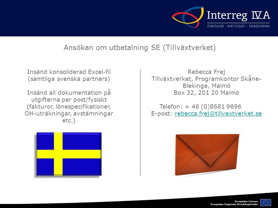 Europeiska Unionen Europeiska Regionala Utvecklingsfonden Ansökan om utbetalning SE (Tillväxtverket) Insänd konsoliderad Excel-fil (samtliga svenska partners) Insänd all dokumentation på utgifterna per post/fysiskt (fakturor, lönespecifikationer, OH-uträkningar, avstämningar etc.) Rebecca Frej Tillväxtverket, Programkontor Skåne- Blekinge, Malmö Box 32, 201 20 Malmö Telefon: + 46 (0)8681 9696 E-post: rebecca.frej@tillvaxtverket.serebecca.frej@tillvaxtverket.se