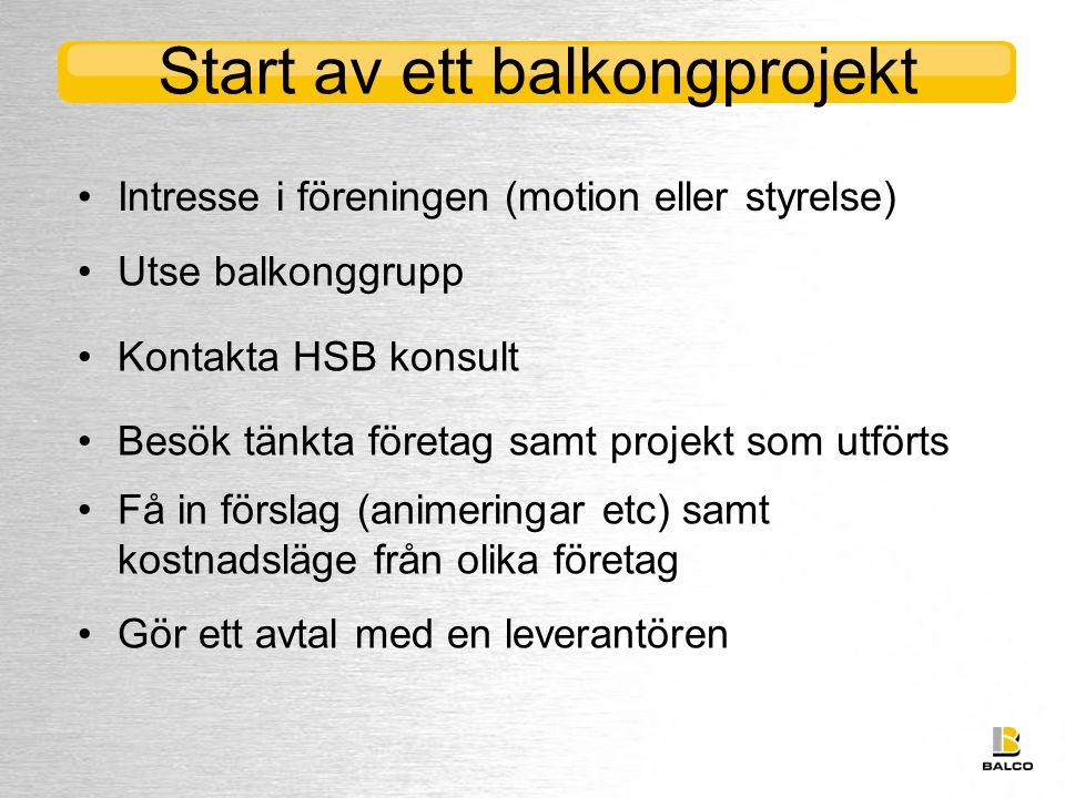 Start av ett balkongprojekt •Utse balkonggrupp •Kontakta HSB konsult •Besök tänkta företag samt projekt som utförts •Få in förslag (animeringar etc) samt kostnadsläge från olika företag •Gör ett avtal med en leverantören •Intresse i föreningen (motion eller styrelse)