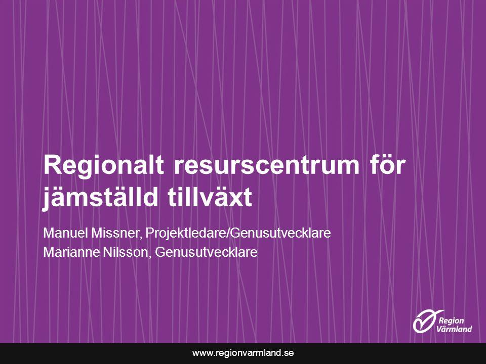 www.regionvarmland.se Regionalt resurscentrum för jämställd tillväxt Manuel Missner, Projektledare/Genusutvecklare Marianne Nilsson, Genusutvecklare