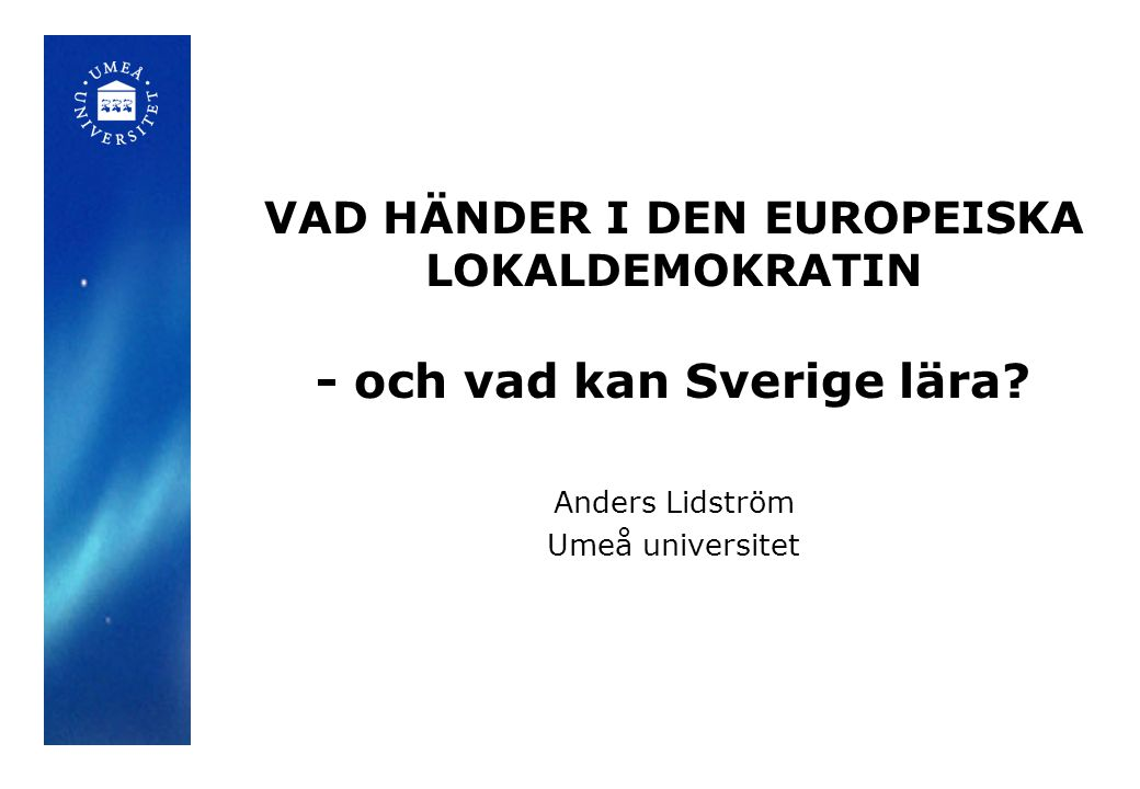 VAD HÄNDER I DEN EUROPEISKA LOKALDEMOKRATIN - och vad kan Sverige lära? Anders Lidström Umeå universitet