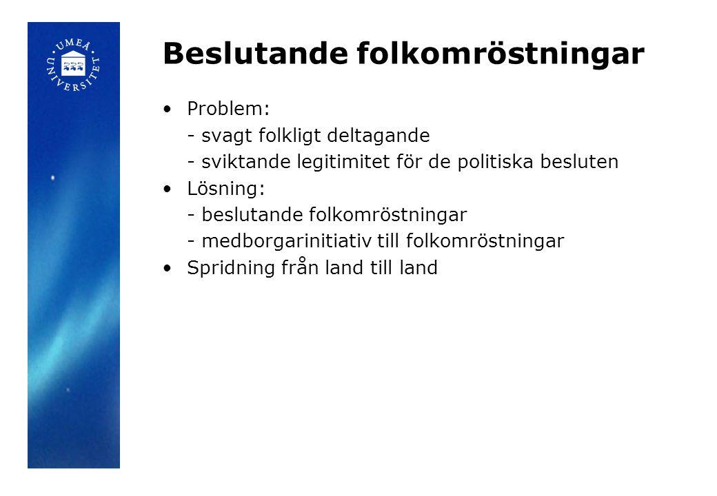 Beslutande folkomröstningar •Problem: - svagt folkligt deltagande - sviktande legitimitet för de politiska besluten •Lösning: - beslutande folkomröstningar - medborgarinitiativ till folkomröstningar •Spridning från land till land