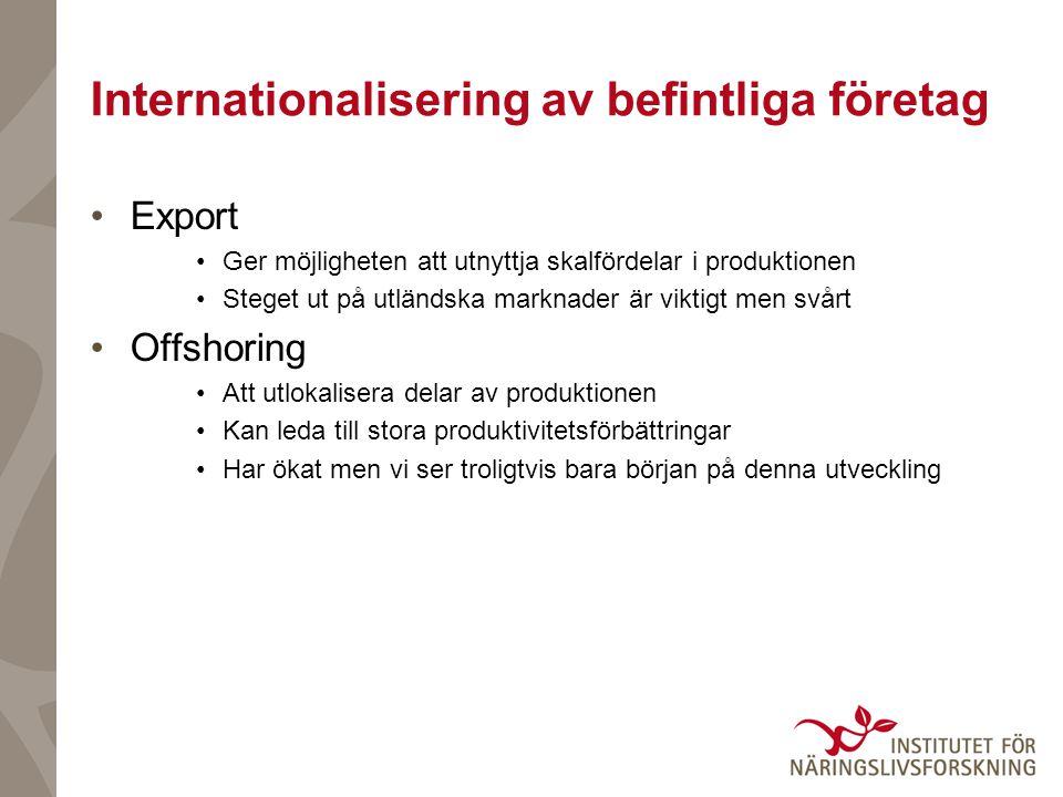 Internationalisering av befintliga företag •Export •Ger möjligheten att utnyttja skalfördelar i produktionen •Steget ut på utländska marknader är viktigt men svårt •Offshoring •Att utlokalisera delar av produktionen •Kan leda till stora produktivitetsförbättringar •Har ökat men vi ser troligtvis bara början på denna utveckling