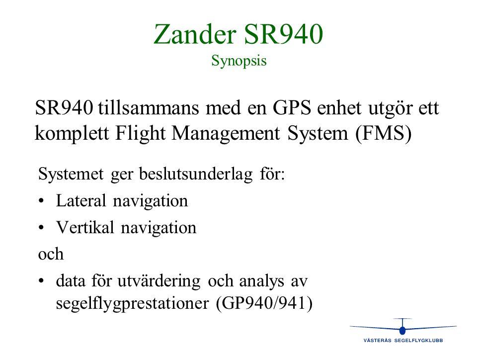 Zander SR940 Vertikal navigation - features 4 4 Momentanstig 4 4 Integrerat medelstig 4 4 Medelstig hela blåsan 4 4 Centreringshjälp 4 4 Nettostig/sjunk under cruise 4 4 Avvikelse från glidbana med valt MC och MC=0 4 Glidbana korrigerad för vindkomponent 4 Medelglidtal (L/D) 4 Speed command 4 Audio i både variometer och speed command mode