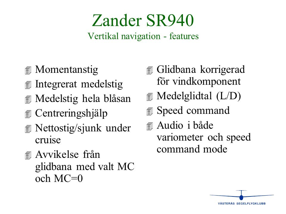 Zander SR940 Vertikal navigation - features 4 4 Momentanstig 4 4 Integrerat medelstig 4 4 Medelstig hela blåsan 4 4 Centreringshjälp 4 4 Nettostig/sju