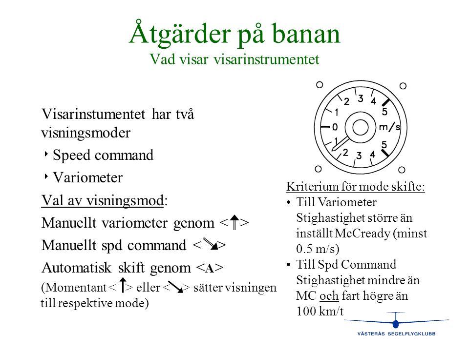 Åtgärder på banan Vad visar visarinstrumentet Visarinstumentet har två visningsmoder   Speed command   Variometer Val av visningsmod: Manuellt var