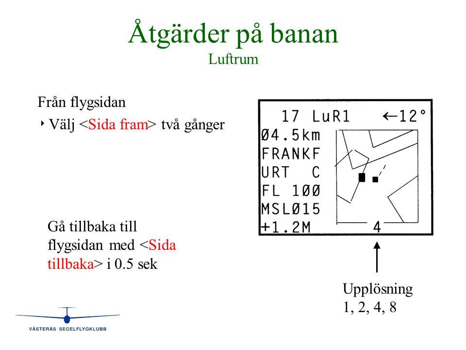 Åtgärder på banan Luftrum Från flygsidan   Välj två gånger Upplösning 1, 2, 4, 8 Gå tillbaka till flygsidan med i 0.5 sek
