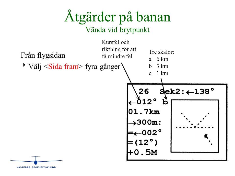 Åtgärder på banan Vända vid brytpunkt Från flygsidan   Välj fyra gånger Tre skalor: a6 km b3 km c1 km Kursfel och riktning för att få mindre fel