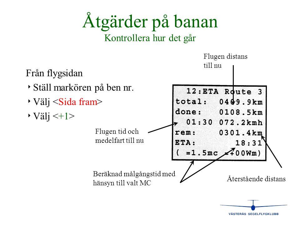 Åtgärder på banan Kontrollera hur det går Från flygsidan   Ställ markören på ben nr.   Välj Flugen tid och medelfart till nu Flugen distans till n
