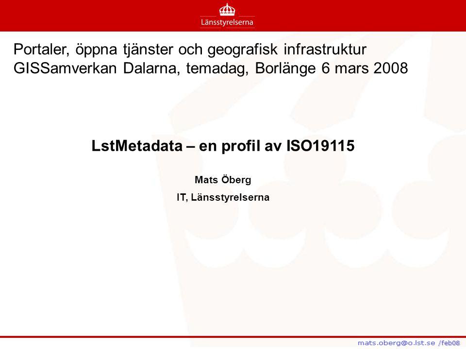 /feb08 /feb08 LstMetadata – en profil av ISO19115 Mats Öberg IT, Länsstyrelserna Portaler, öppna tjänster och geografisk infrastruktur GISSamverkan Da