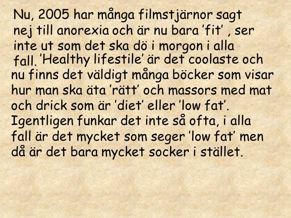 Nu, 2005 har många filmstjärnor sagt nej till anorexia och är nu bara 'fit', ser inte ut som det ska dö i morgon i alla fall. 'Healthy lifestile' är d