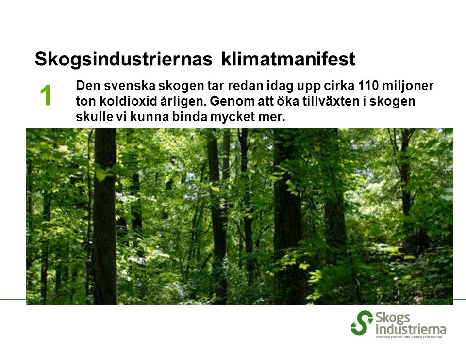 We will increase the extraction of biofuel from the forest that is the equivalent of 20 TWh We will not use fossil fuels in our manufacturing process We will reduce our emissions of carbon dioxide from transportation by 20 % up to 2020 We will double our resources for research Skogsindustriernas klimatmanifest 1 2 3 4 5 Den svenska skogen tar redan idag upp cirka 110 miljoner ton koldioxid årligen.