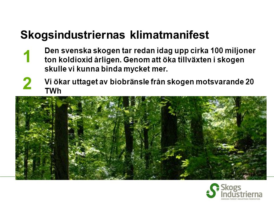 We will not use fossil fuels in our manufacturing process We will reduce our emissions of carbon dioxide from transportation by 20 % up to 2020 We will double our resources for research Skogsindustriernas klimatmanifest 1 2 3 4 5 Den svenska skogen tar redan idag upp cirka 100 miljoner ton koldioxid årligen.