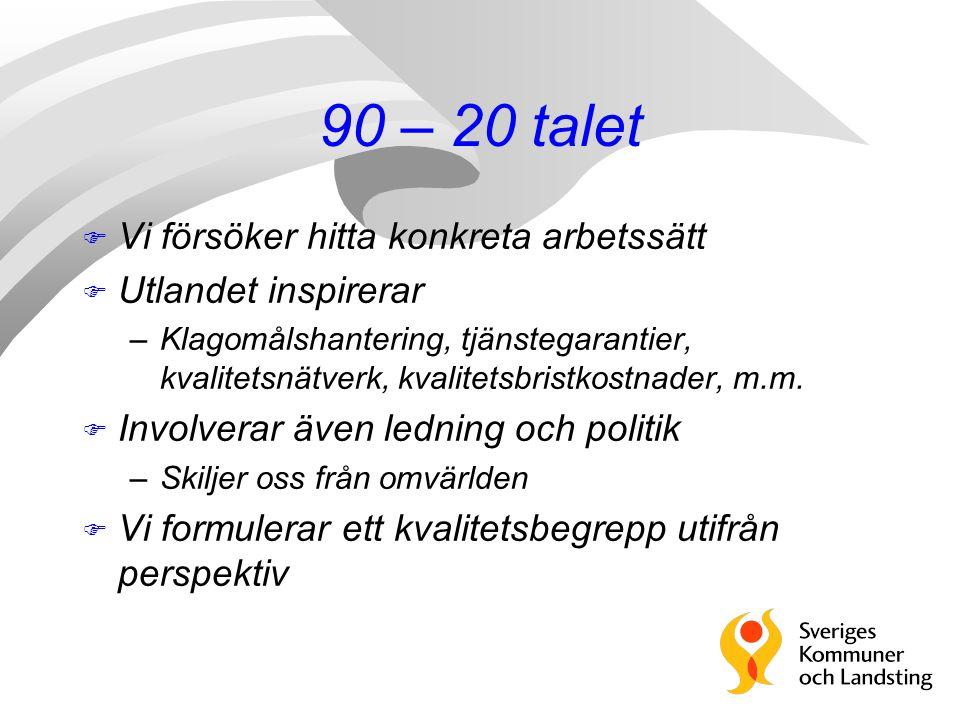 90 – 20 talet F Vi försöker hitta konkreta arbetssätt F Utlandet inspirerar –Klagomålshantering, tjänstegarantier, kvalitetsnätverk, kvalitetsbristkostnader, m.m.