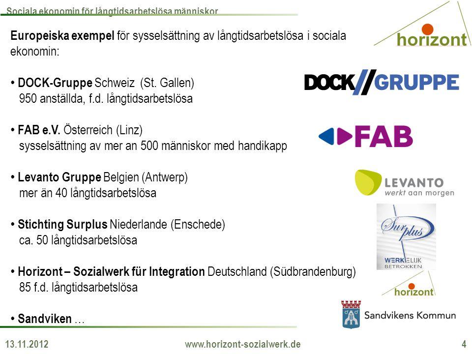 13.11.2012 www.horizont-sozialwerk.de 4 Sociala ekonomin för långtidsarbetslösa människor Europeiska exempel för sysselsättning av långtidsarbetslösa i sociala ekonomin: • DOCK-Gruppe Schweiz (St.