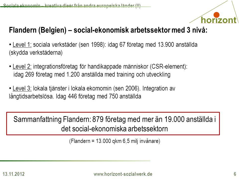 13.11.2012 www.horizont-sozialwerk.de 6 Sociala ekonomin – kreativa dieér från andra europeiska länder (II) Flandern (Belgien) – social-ekonomisk arbetssektor med 3 nivå: • Level 1: sociala verkstäder (sen 1998): idag 67 företag med 13.900 anställda (skydda verkstäderna) • Level 2: integrationsföretag för handikappade människor (CSR-element): idag 269 företag med 1.200 anställda med training och utveckling • Level 3: lokala tjänster i lokala ekomomin (sen 2006).