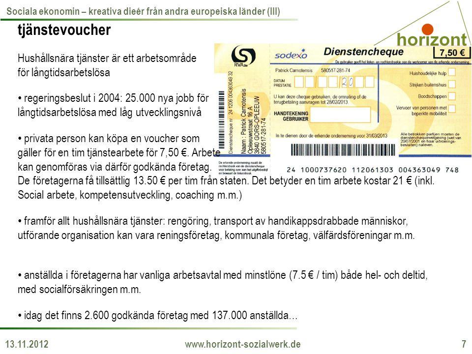 13.11.2012 www.horizont-sozialwerk.de 7 Sociala ekonomin – kreativa dieér från andra europeiska länder (III) tjänstevoucher Hushållsnära tjänster är ett arbetsområde för långtidsarbetslösa • regeringsbeslut i 2004: 25.000 nya jobb för långtidsarbetslösa med låg utvecklingsnivå • privata person kan köpa en voucher som gäller för en tim tjänstearbete för 7,50 €.