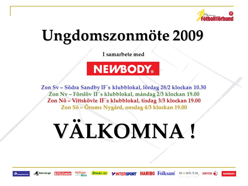 Innehåll: • Förevisning från Newbody (www.newbody.se) www.newbody.se (Jan Jildman) (Jan Jildman) • Information från Kvällsposten (www.sanktan.se) www.sanktan.se (Linda Arvidsson) (Linda Arvidsson) • Information från Skåne FF´s utbildningsavdelning • Information från Skåne FF´s domaravdelning • Skåne FF´s tävlings- och serieverksamhet • Nolltolerans, nya regler & tävlingsbestämmelser • Fastställande av serieindelning för ungdomsserier 9-14 år • Utdelning av matchrapportblock • Kaffe och fika