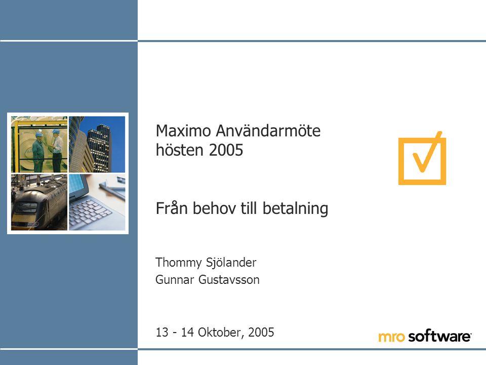 Maximo Användarmöte hösten 2005 Från behov till betalning Thommy Sjölander Gunnar Gustavsson 13 - 14 Oktober, 2005