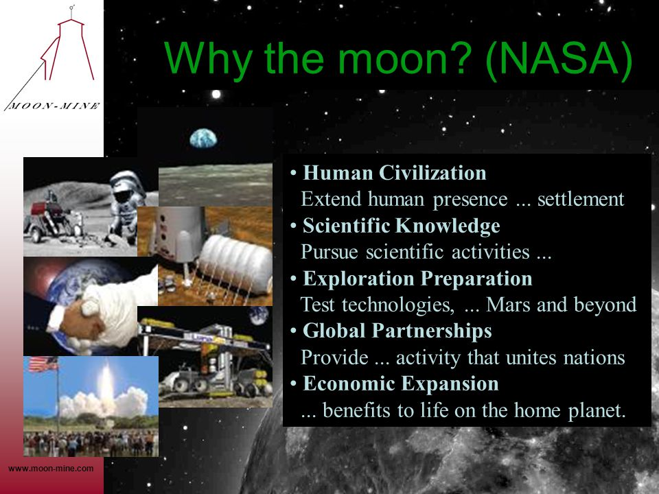 www.moon-mine.com Why the moon? (NASA) • Human Civilization Extend human presence... settlement • Scientific Knowledge Pursue scientific activities...