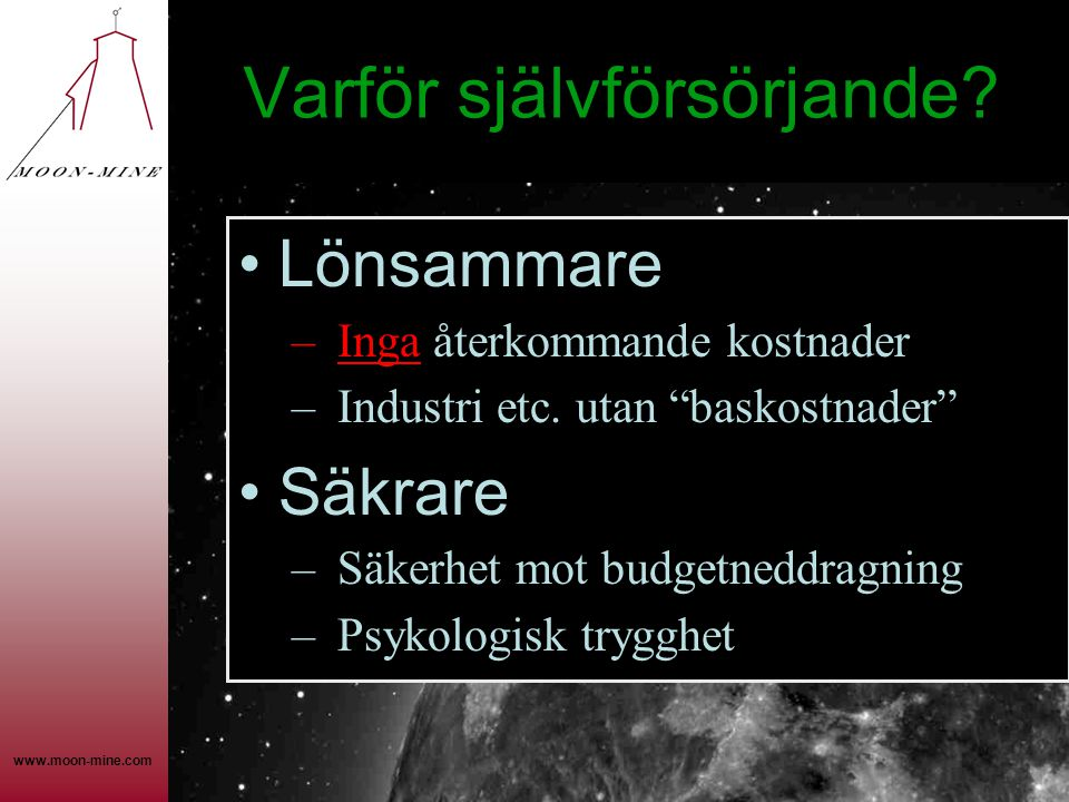 """www.moon-mine.com Varför självförsörjande? •Lönsammare – Inga återkommande kostnader – Industri etc. utan """"baskostnader"""" •Säkrare – Säkerhet mot budge"""