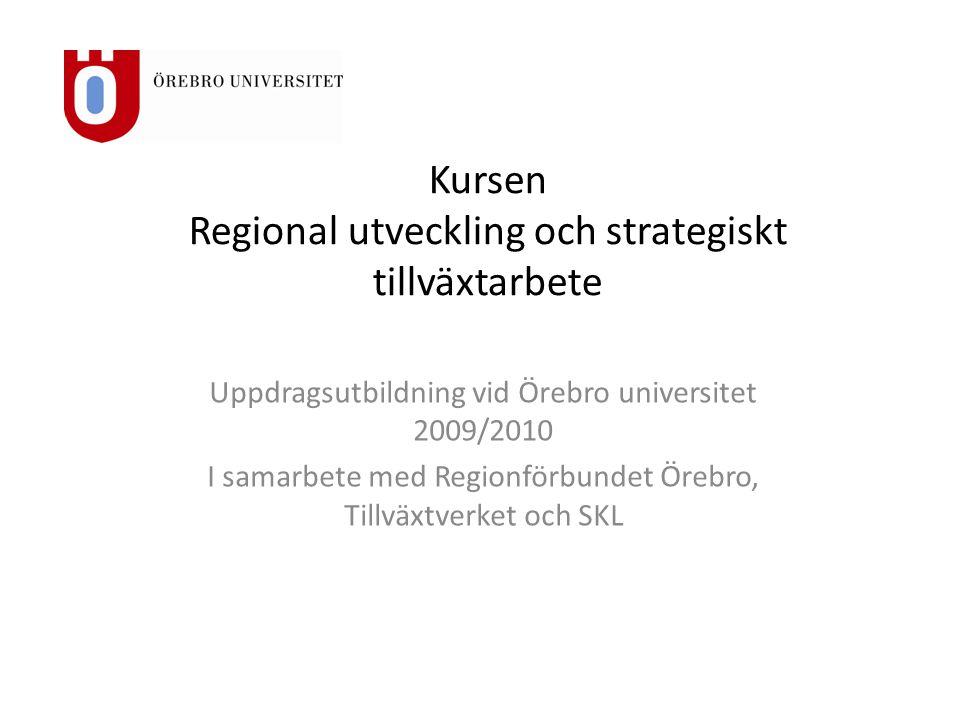 Kursen Regional utveckling och strategiskt tillväxtarbete Uppdragsutbildning vid Örebro universitet 2009/2010 I samarbete med Regionförbundet Örebro, Tillväxtverket och SKL