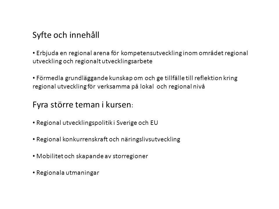 Syfte och innehåll • Erbjuda en regional arena för kompetensutveckling inom området regional utveckling och regionalt utvecklingsarbete • Förmedla grundläggande kunskap om och ge tillfälle till reflektion kring regional utveckling för verksamma på lokal och regional nivå Fyra större teman i kursen : • Regional utvecklingspolitik i Sverige och EU • Regional konkurrenskraft och näringslivsutveckling • Mobilitet och skapande av storregioner • Regionala utmaningar