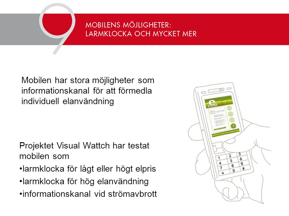 Projektet Visual Wattch har testat mobilen som •larmklocka för lågt eller högt elpris •larmklocka för hög elanvändning •informationskanal vid strömavbrott Mobilen har stora möjligheter som informationskanal för att förmedla individuell elanvändning