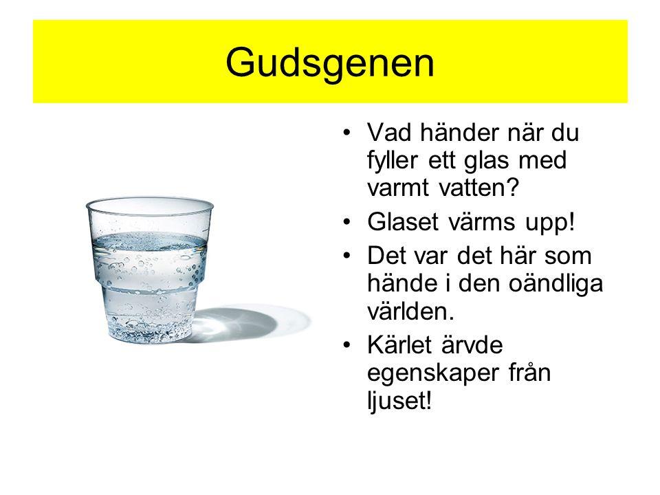 Gudsgenen •Vad händer när du fyller ett glas med varmt vatten? •Glaset värms upp! •Det var det här som hände i den oändliga världen. •Kärlet ärvde ege